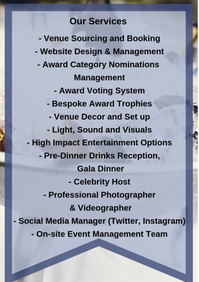 Venue Sourcing and Booking Website Design & Management Award Category Nominations Management Award Voting System Bespoke Award Trophies Venue Decor and Set up Light, Sound and Visuals High Impact Entertainment Options Pre-Dinner Drinks Reception, Gala Dinner Celebrity Host Professional Photographer & Videographer Social Media Manager (Twitter, Instagram etc) On-site Event Management Team